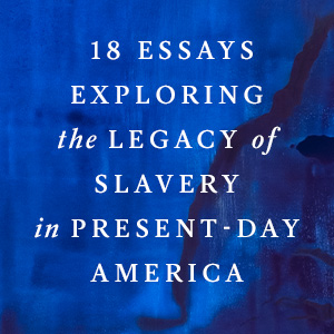 18 essays exploring the legacy of slavery in present-day America;1619 project;US history
