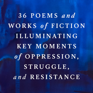 36 poems and works of fiction illuminating key moments of oppression, struggle, and resistance