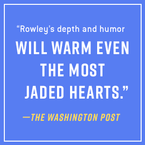 """""""Rowley's depth and humor will warm even the most jaded hearts."""" - The Washington Post"""