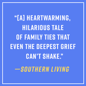 """""""[A] heartwarming, hilarious tale of family ties that even the deepest grief can't shake."""""""