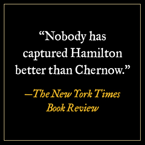 """""""Nobody has captured Hamilton better than Chernow."""" - The New York Times Book Review"""